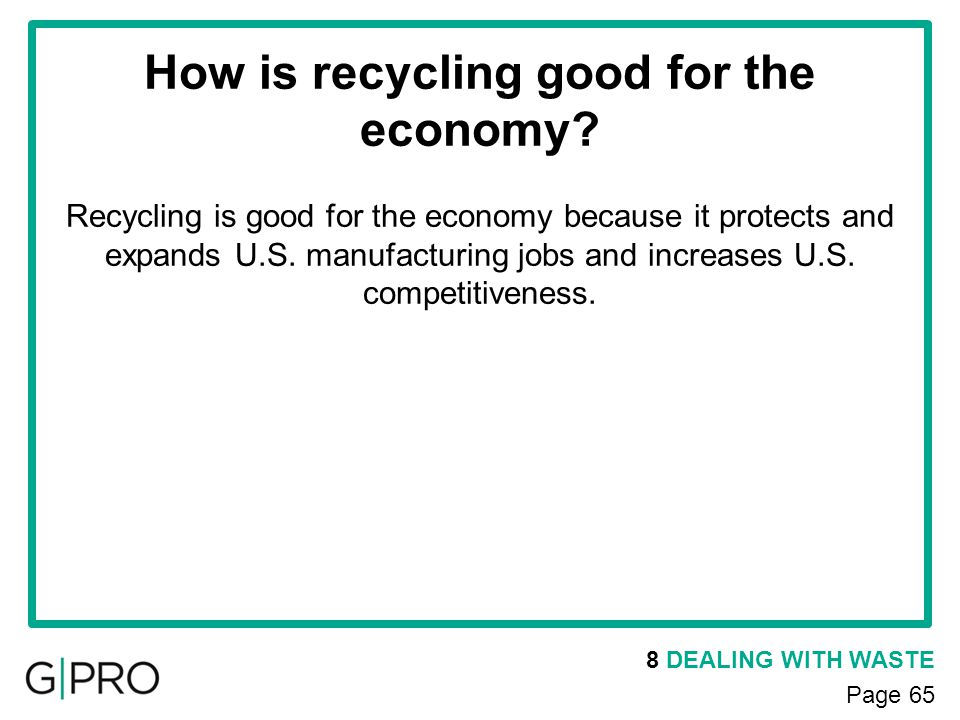 8 DEALING WITH WASTE Page 65 How is recycling good for the economy? Recycling is good for the economy because it protects and expands U.S. manufacturi
