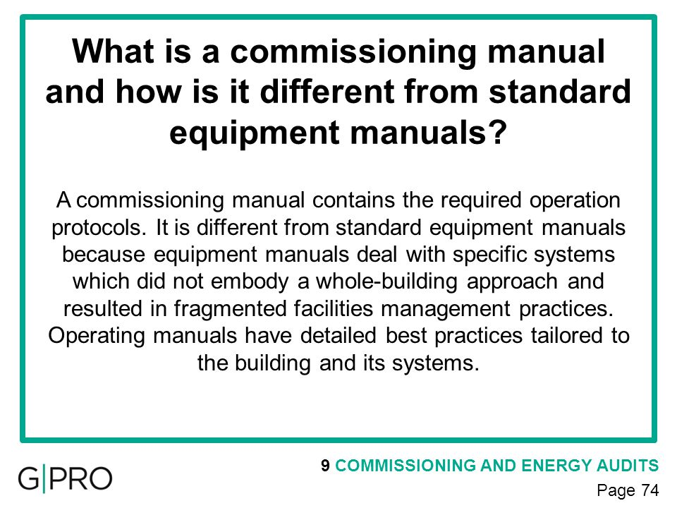 9 COMMISSIONING AND ENERGY AUDITS Page 74 What is a commissioning manual and how is it different from standard equipment manuals? A commissioning manu