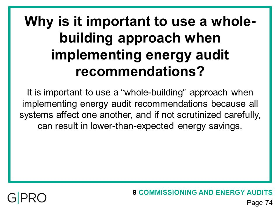 9 COMMISSIONING AND ENERGY AUDITS Page 74 Why is it important to use a whole- building approach when implementing energy audit recommendations? It is