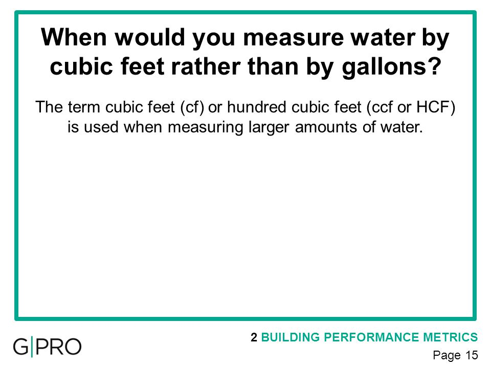 When would you measure water by cubic feet rather than by gallons? 2 BUILDING PERFORMANCE METRICS Page 15 The term cubic feet (cf) or hundred cubic fe