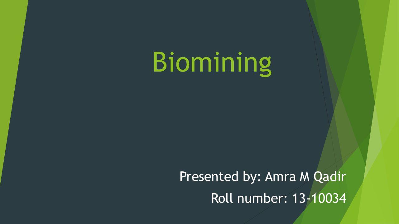 Biomining Presented by: Amra M Qadir Roll number: 13-10034