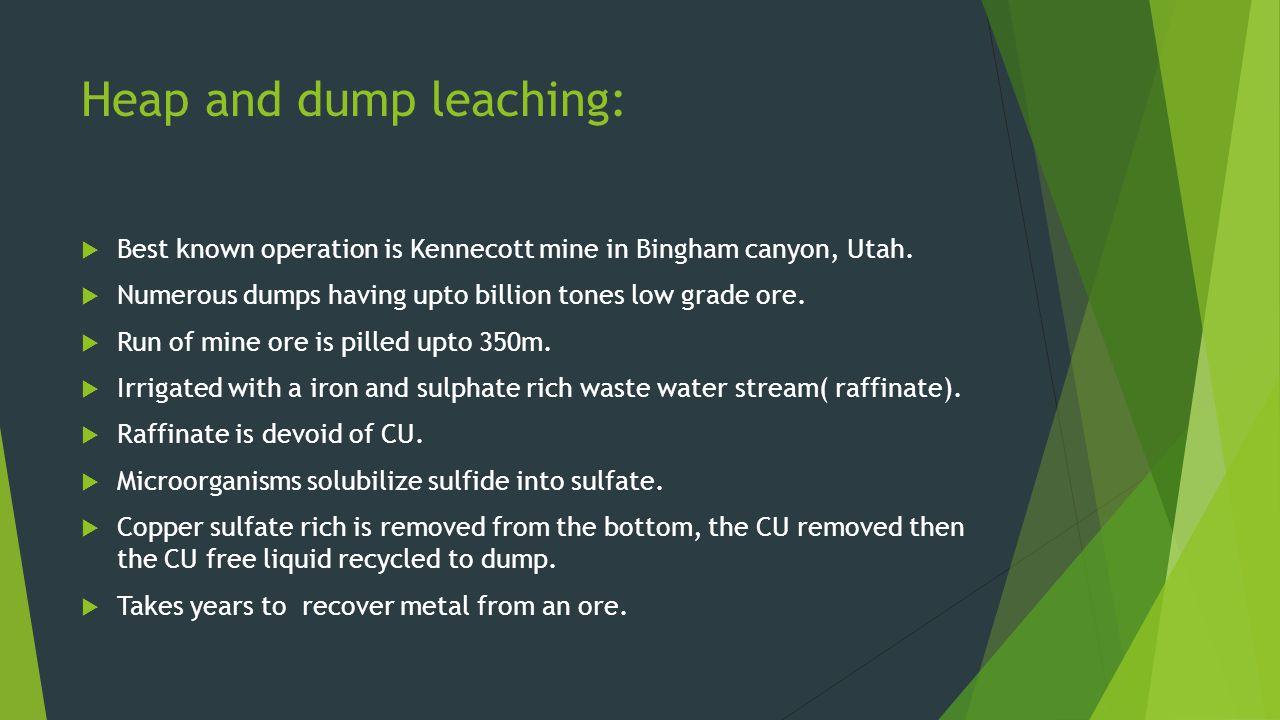Heap and dump leaching: Best known operation is Kennecott mine in Bingham canyon, Utah. Numerous dumps having upto billion tones low grade ore. Run of