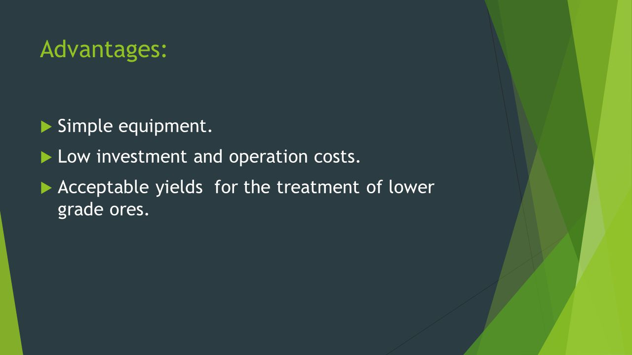 Advantages: Simple equipment. Low investment and operation costs. Acceptable yields for the treatment of lower grade ores.