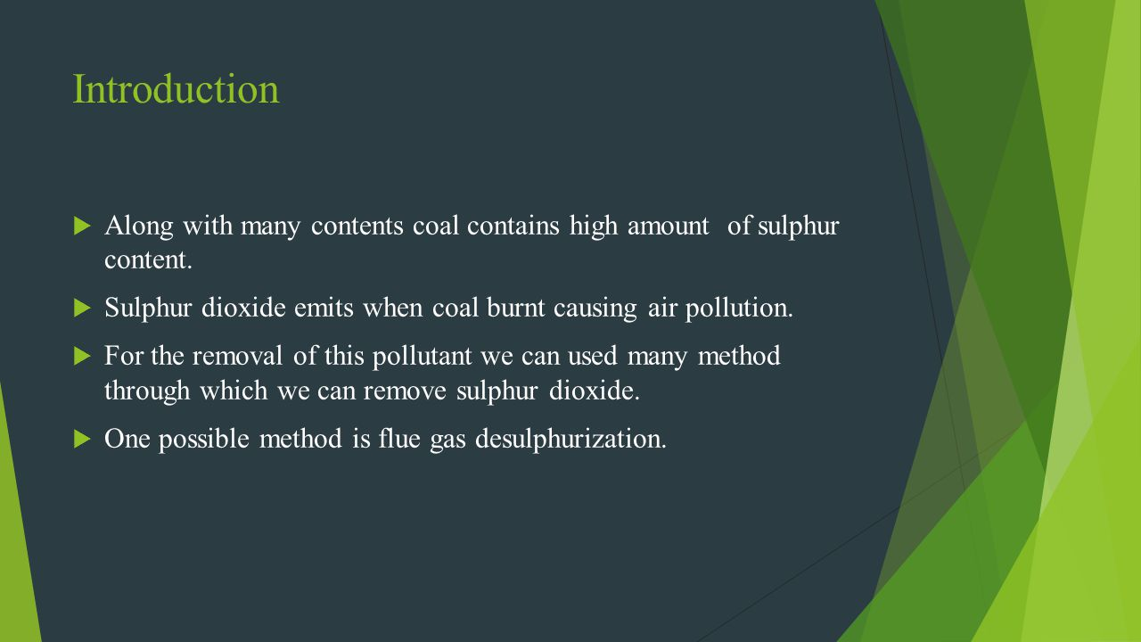 Introduction Along with many contents coal contains high amount of sulphur content. Sulphur dioxide emits when coal burnt causing air pollution. For t