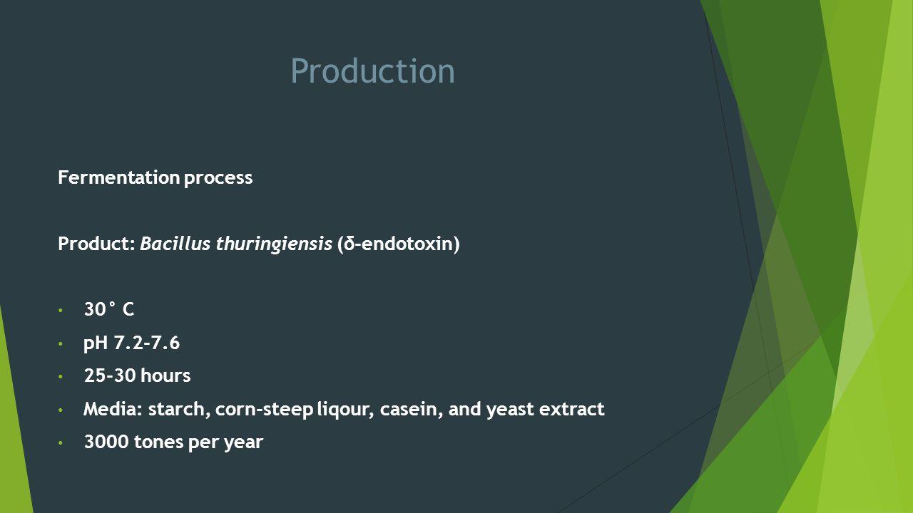 Production Fermentation process Product: Bacillus thuringiensis (δ-endotoxin) 30° C pH 7.2-7.6 25-30 hours Media: starch, corn-steep liqour, casein, a