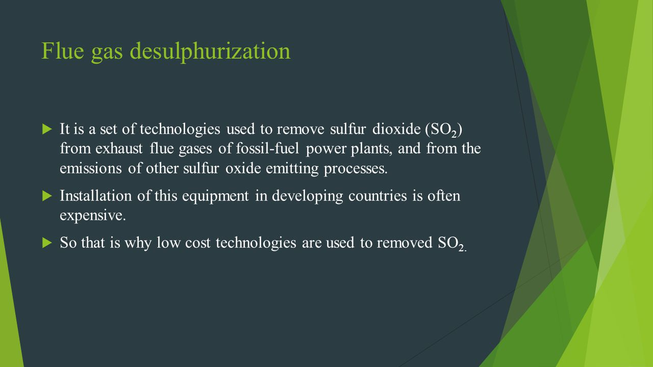 Flue gas desulphurization It is a set of technologies used to remove sulfur dioxide (SO 2 ) from exhaust flue gases of fossil-fuel power plants, and f