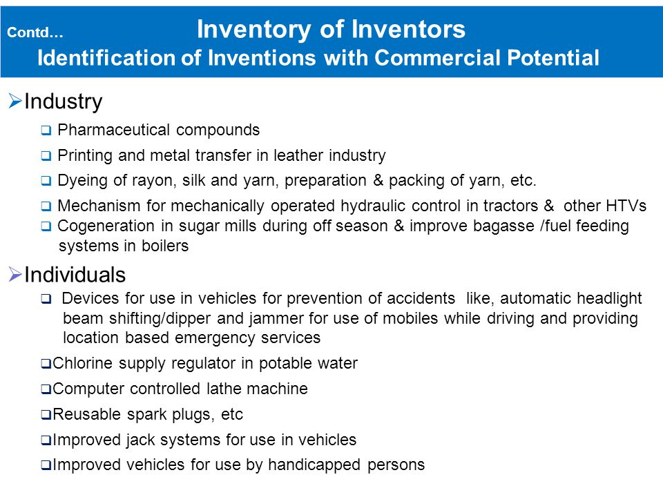 Contd… Inventory of Inventors Identification of Inventions with Commercial Potential Industry Pharmaceutical compounds Printing and metal transfer in leather industry Dyeing of rayon, silk and yarn, preparation & packing of yarn, etc.