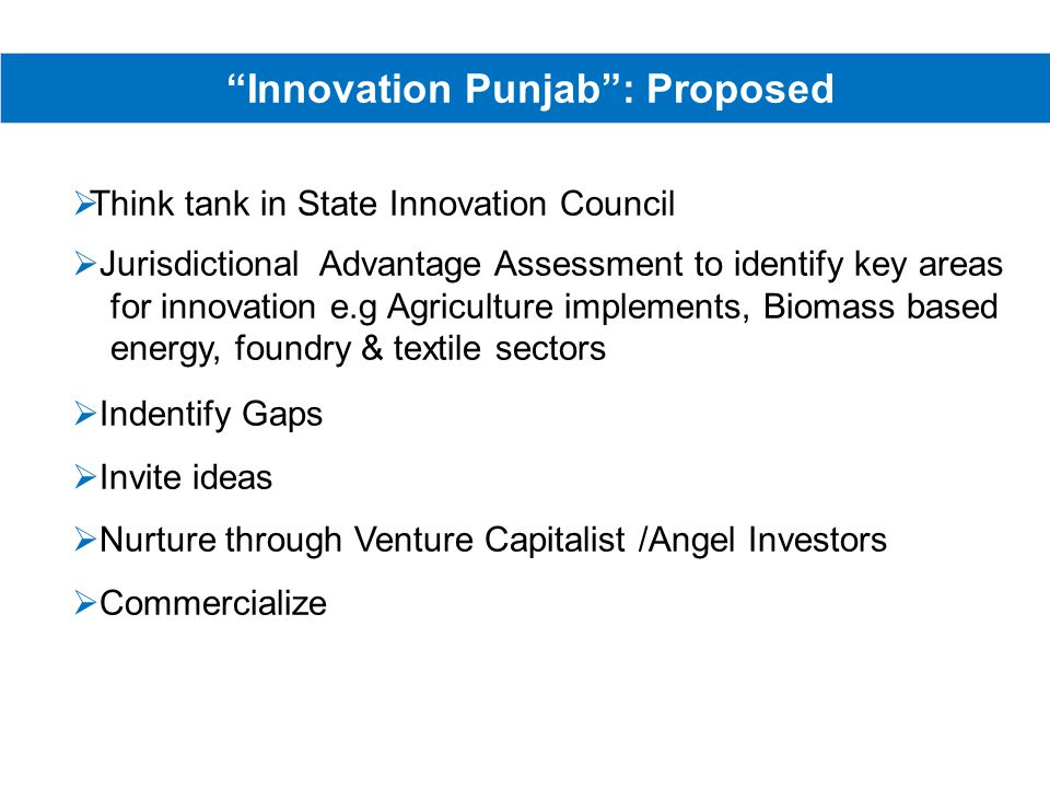 Innovation Punjab: Proposed Think tank in State Innovation Council Jurisdictional Advantage Assessment to identify key areas for innovation e.g Agriculture implements, Biomass based energy, foundry & textile sectors Indentify Gaps Invite ideas Nurture through Venture Capitalist /Angel Investors Commercialize