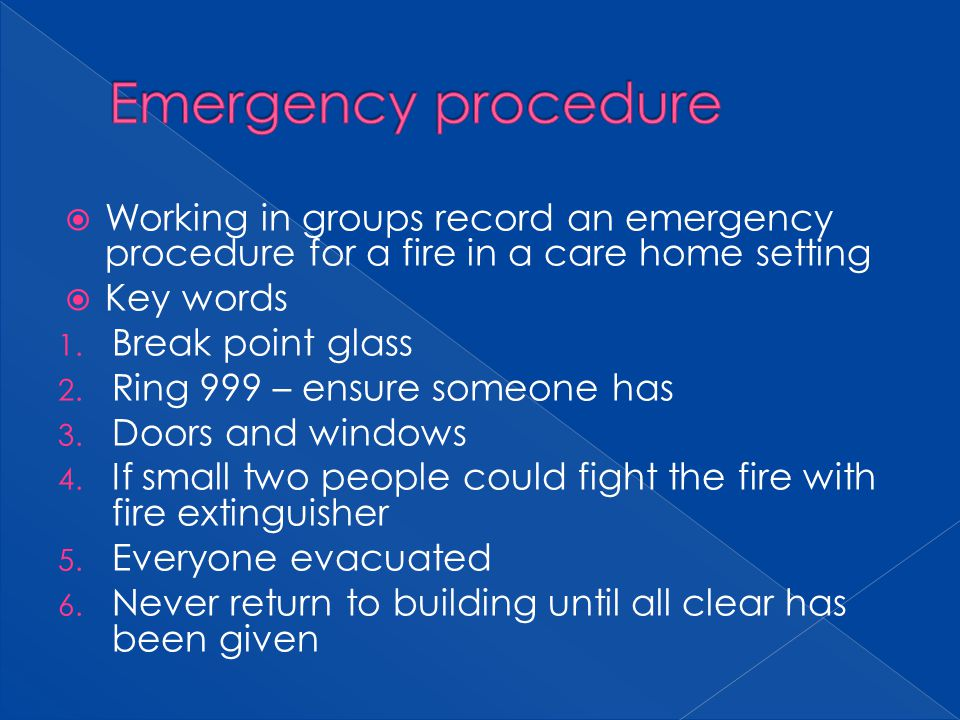 Working in groups record an emergency procedure for a fire in a care home setting Key words 1. Break point glass 2. Ring 999 – ensure someone has 3. D