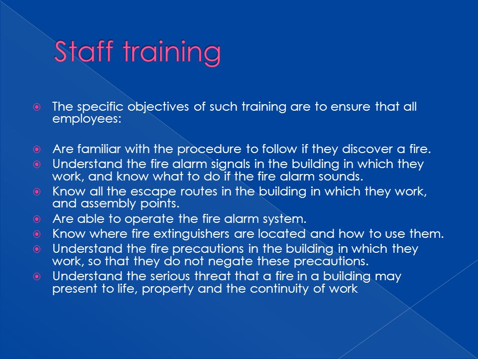 The specific objectives of such training are to ensure that all employees: Are familiar with the procedure to follow if they discover a fire. Understa