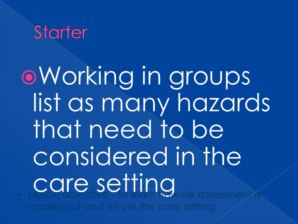 Working in groups list as many hazards that need to be considered in the care setting Lesson objective – to learn how risk assessment is carried out a