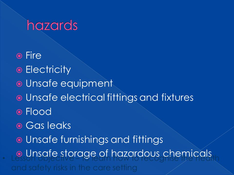 Fire Electricity Unsafe equipment Unsafe electrical fittings and fixtures Flood Gas leaks Unsafe furnishings and fittings Unsafe storage of hazardous