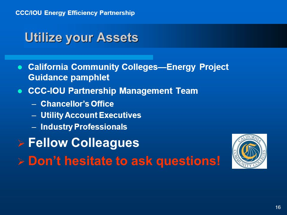 CCC/IOU Energy Efficiency Partnership 16 Utilize your Assets California Community CollegesEnergy Project Guidance pamphlet CCC-IOU Partnership Management Team –Chancellors Office –Utility Account Executives –Industry Professionals Fellow Colleagues Dont hesitate to ask questions!