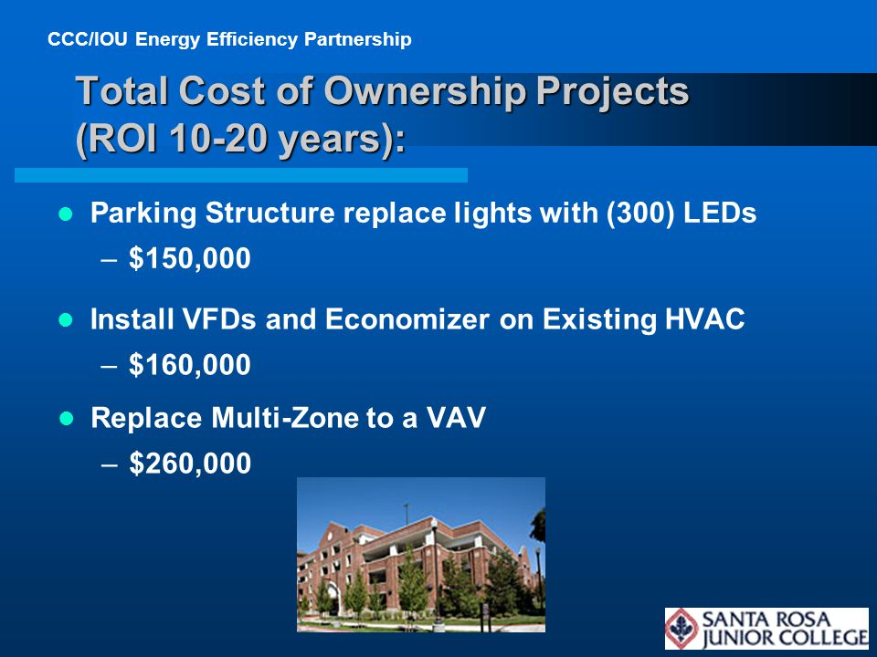 CCC/IOU Energy Efficiency Partnership 18 Total Cost of Ownership Projects (ROI 10-20 years): Replace Multi-Zone to a VAV –$260,000 Parking Structure replace lights with (300) LEDs –$150,000 Install VFDs and Economizer on Existing HVAC –$160,000