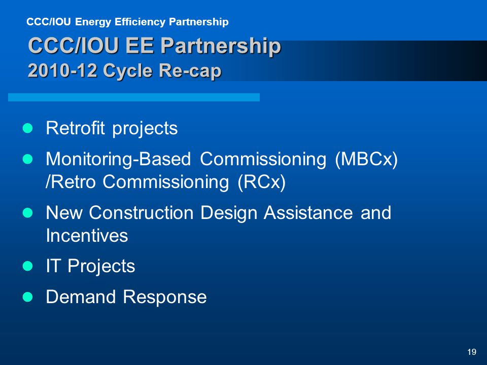 CCC/IOU Energy Efficiency Partnership 19 CCC/IOU EE Partnership 2010-12 Cycle Re-cap Retrofit projects Monitoring-Based Commissioning (MBCx) /Retro Commissioning (RCx) New Construction Design Assistance and Incentives IT Projects Demand Response