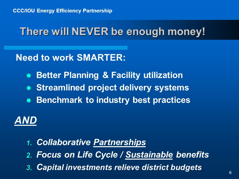 CCC/IOU Energy Efficiency Partnership 6 There will NEVER be enough money.