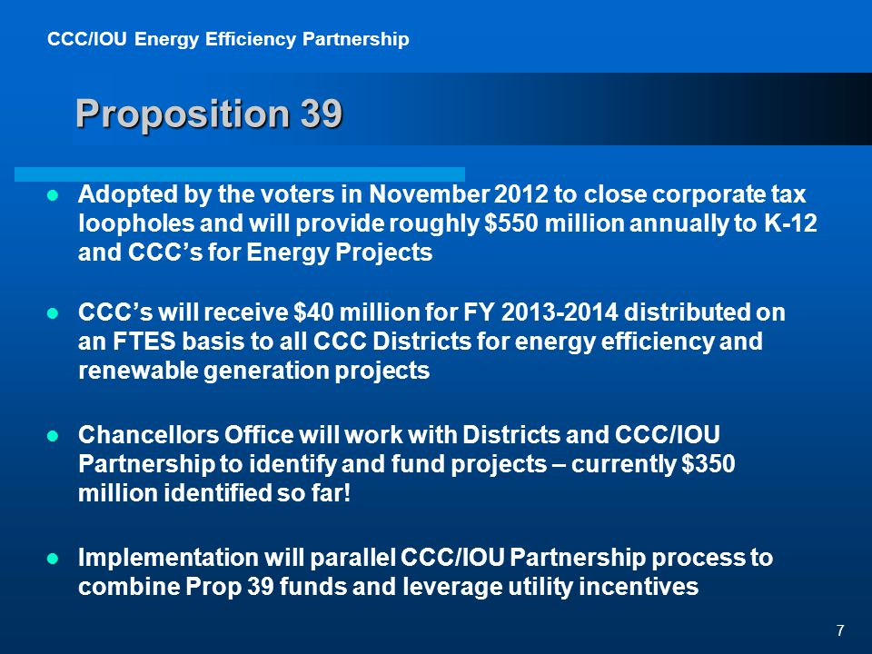 CCC/IOU Energy Efficiency Partnership 7 Proposition 39 Adopted by the voters in November 2012 to close corporate tax loopholes and will provide roughly $550 million annually to K-12 and CCCs for Energy Projects CCCs will receive $40 million for FY 2013-2014 distributed on an FTES basis to all CCC Districts for energy efficiency and renewable generation projects Chancellors Office will work with Districts and CCC/IOU Partnership to identify and fund projects – currently $350 million identified so far.