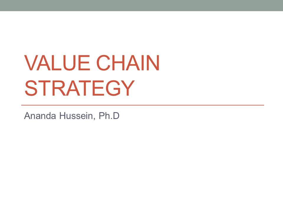 VALUE CHAIN STRATEGY Ananda Hussein, Ph.D
