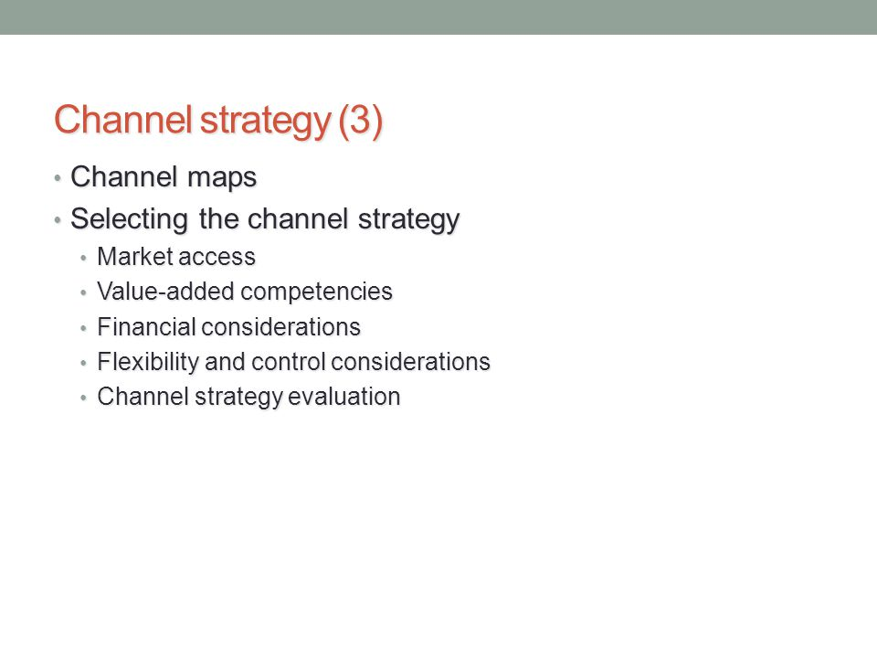 Channel strategy (3) Channel maps Channel maps Selecting the channel strategy Selecting the channel strategy Market access Market access Value-added competencies Value-added competencies Financial considerations Financial considerations Flexibility and control considerations Flexibility and control considerations Channel strategy evaluation Channel strategy evaluation