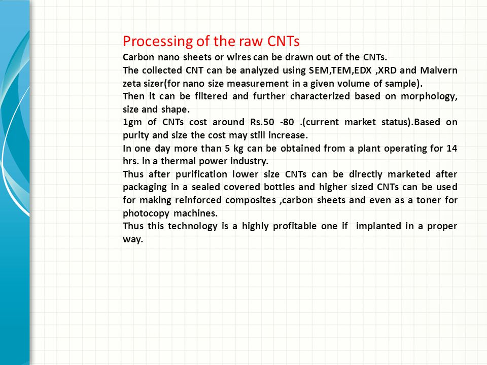 Processing of the raw CNTs Carbon nano sheets or wires can be drawn out of the CNTs. The collected CNT can be analyzed using SEM,TEM,EDX,XRD and Malve
