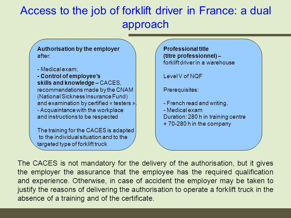Access to the job of forklift driver in France: a dual approach Authorisation by the employer after: - Medical exam; - Control of employees skills and knowledge – CACES, recommendations made by the CNAM (National Sickness Insurance Fund) and examination by certified « testers ».
