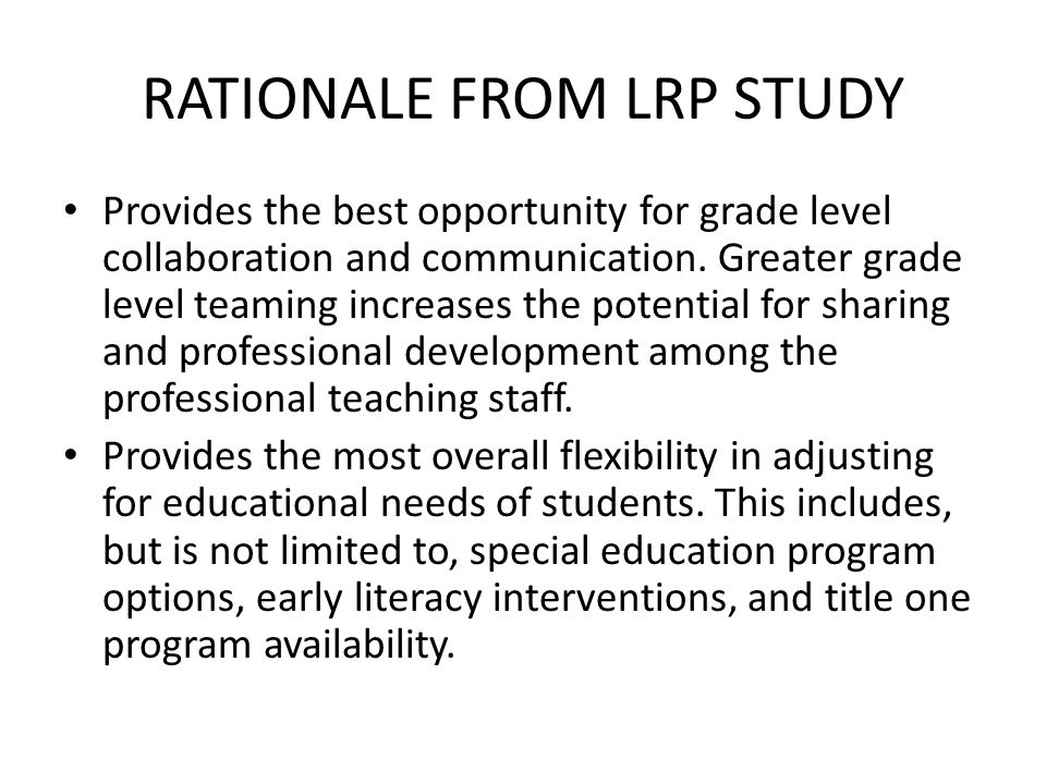 RATIONALE FROM LRP STUDY Provides the best opportunity for grade level collaboration and communication. Greater grade level teaming increases the pote
