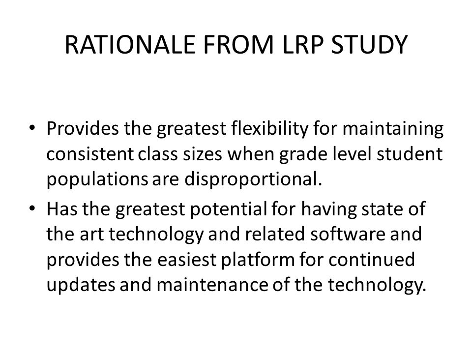 RATIONALE FROM LRP STUDY Provides the greatest flexibility for maintaining consistent class sizes when grade level student populations are disproporti