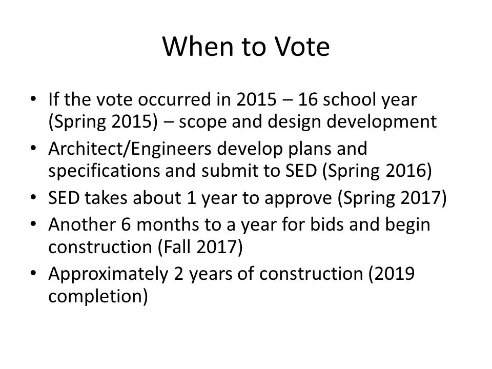 When to Vote If the vote occurred in 2015 – 16 school year (Spring 2015) – scope and design development Architect/Engineers develop plans and specific