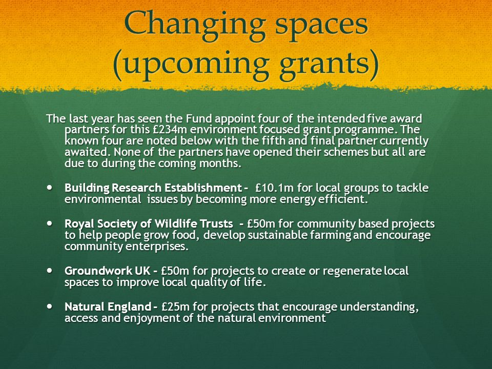 Changing spaces (upcoming grants) The last year has seen the Fund appoint four of the intended five award partners for this £234m environment focused grant programme.