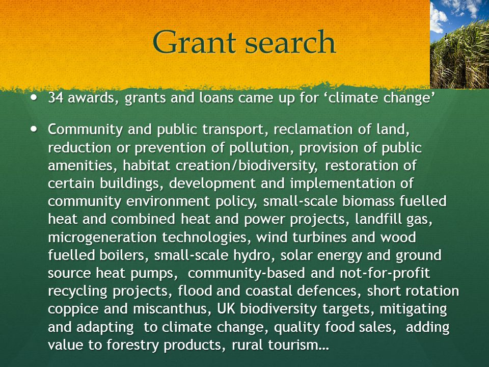 Grant search 34 awards, grants and loans came up for climate change 34 awards, grants and loans came up for climate change Community and public transport, reclamation of land, reduction or prevention of pollution, provision of public amenities, habitat creation/biodiversity, restoration of certain buildings, development and implementation of community environment policy, small-scale biomass fuelled heat and combined heat and power projects, landfill gas, microgeneration technologies, wind turbines and wood fuelled boilers, small-scale hydro, solar energy and ground source heat pumps, community-based and not-for-profit recycling projects, flood and coastal defences, short rotation coppice and miscanthus, UK biodiversity targets, mitigating and adapting to climate change, quality food sales, adding value to forestry products, rural tourism… Community and public transport, reclamation of land, reduction or prevention of pollution, provision of public amenities, habitat creation/biodiversity, restoration of certain buildings, development and implementation of community environment policy, small-scale biomass fuelled heat and combined heat and power projects, landfill gas, microgeneration technologies, wind turbines and wood fuelled boilers, small-scale hydro, solar energy and ground source heat pumps, community-based and not-for-profit recycling projects, flood and coastal defences, short rotation coppice and miscanthus, UK biodiversity targets, mitigating and adapting to climate change, quality food sales, adding value to forestry products, rural tourism…