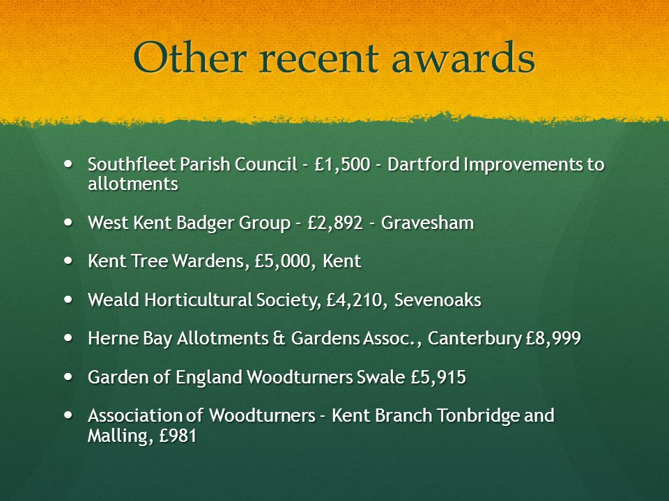 Other recent awards Southfleet Parish Council - £1,500 - Dartford Improvements to allotments Southfleet Parish Council - £1,500 - Dartford Improvements to allotments West Kent Badger Group - £2,892 - Gravesham West Kent Badger Group - £2,892 - Gravesham Kent Tree Wardens, £5,000, Kent Kent Tree Wardens, £5,000, Kent Weald Horticultural Society, £4,210, Sevenoaks Weald Horticultural Society, £4,210, Sevenoaks Herne Bay Allotments & Gardens Assoc., Canterbury £8,999 Herne Bay Allotments & Gardens Assoc., Canterbury £8,999 Garden of England Woodturners Swale £5,915 Garden of England Woodturners Swale £5,915 Association of Woodturners - Kent Branch Tonbridge and Malling, £981 Association of Woodturners - Kent Branch Tonbridge and Malling, £981
