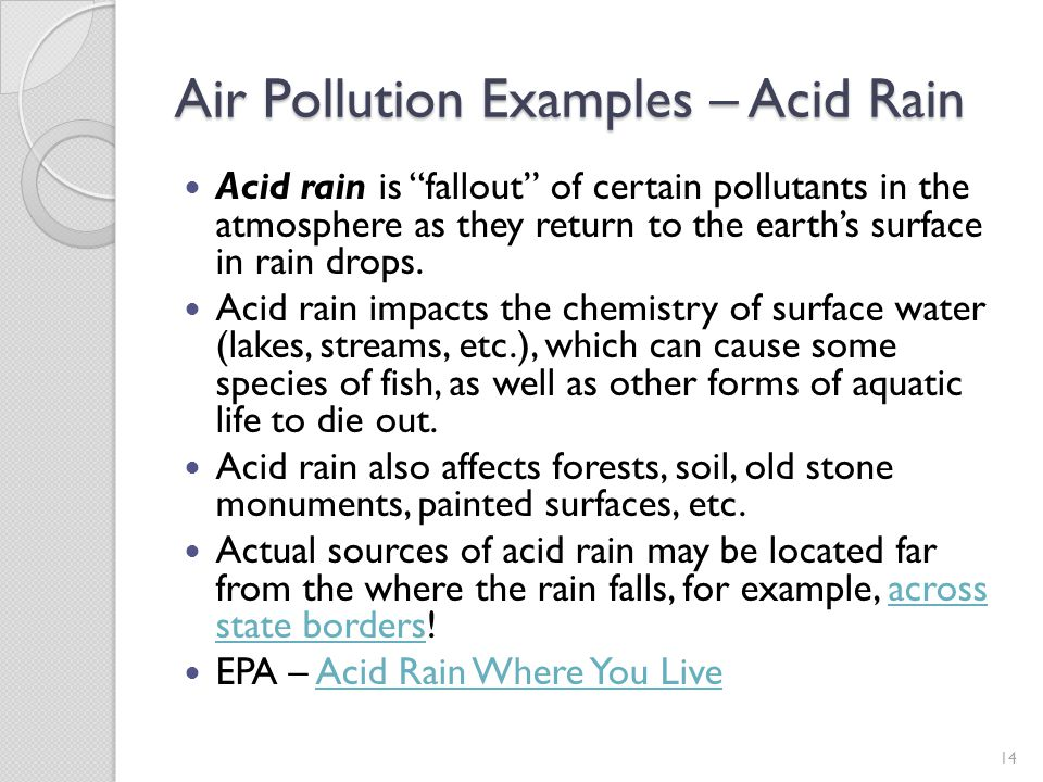 Air Pollution Examples – Acid Rain Acid rain is fallout of certain pollutants in the atmosphere as they return to the earths surface in rain drops. Ac
