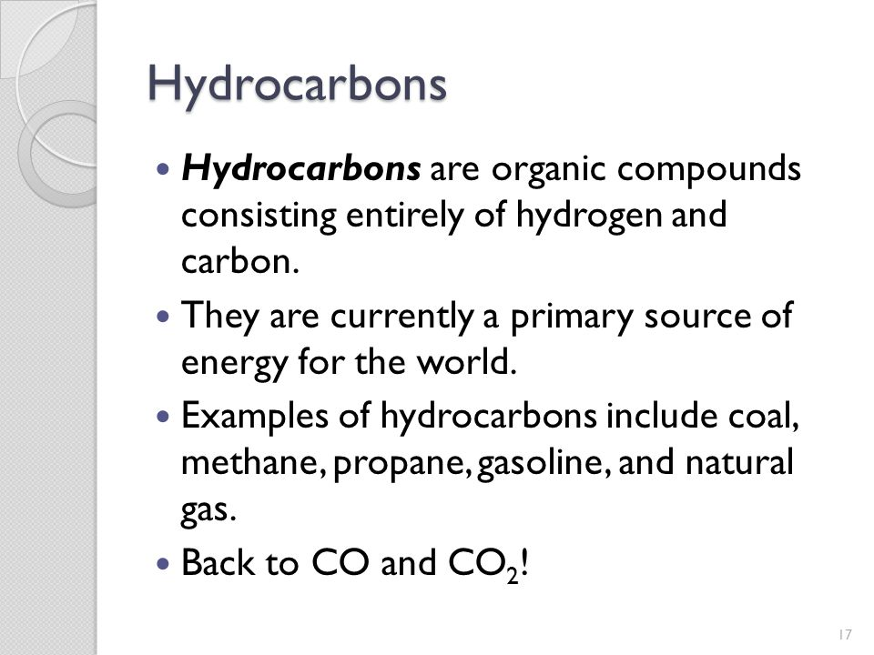 Hydrocarbons Hydrocarbons are organic compounds consisting entirely of hydrogen and carbon. They are currently a primary source of energy for the worl