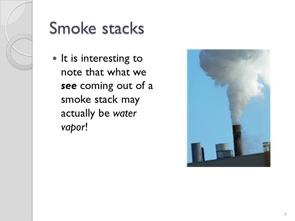 Smoke stacks It is interesting to note that what we see coming out of a smoke stack may actually be water vapor! 4