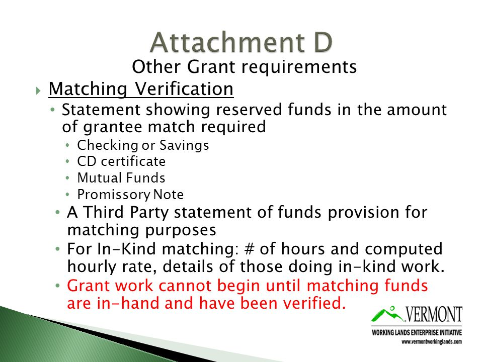 Other Grant requirements Matching Verification Statement showing reserved funds in the amount of grantee match required Checking or Savings CD certificate Mutual Funds Promissory Note A Third Party statement of funds provision for matching purposes For In-Kind matching: # of hours and computed hourly rate, details of those doing in-kind work.