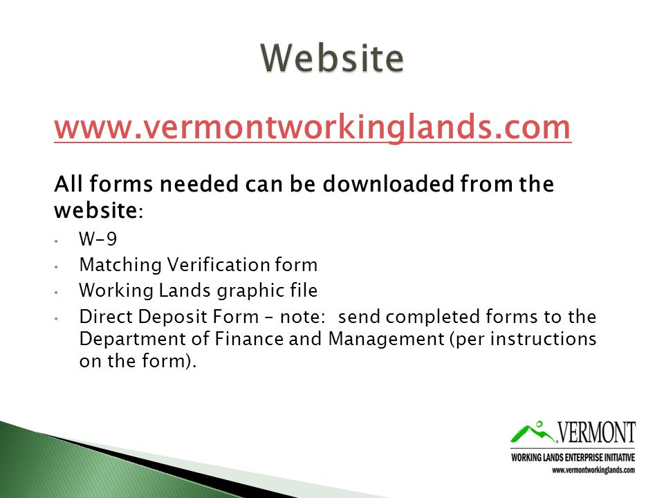 www.vermontworkinglands.com All forms needed can be downloaded from the website : W-9 Matching Verification form Working Lands graphic file Direct Deposit Form – note: send completed forms to the Department of Finance and Management (per instructions on the form).