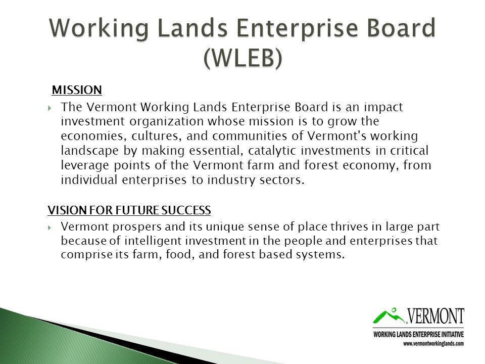 MISSION The Vermont Working Lands Enterprise Board is an impact investment organization whose mission is to grow the economies, cultures, and communities of Vermont s working landscape by making essential, catalytic investments in critical leverage points of the Vermont farm and forest economy, from individual enterprises to industry sectors.