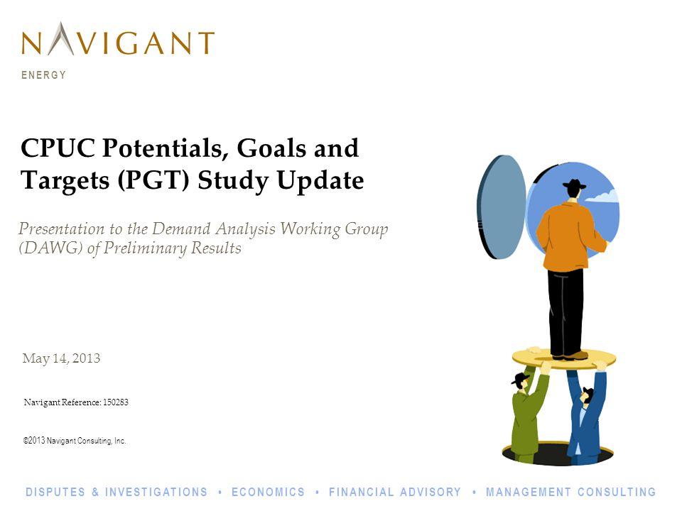 ©2013 Navigant Consulting, Inc. ENERGY DISPUTES & INVESTIGATIONS ECONOMICS FINANCIAL ADVISORY MANAGEMENT CONSULTING May 14, 2013 CPUC Potentials, Goal