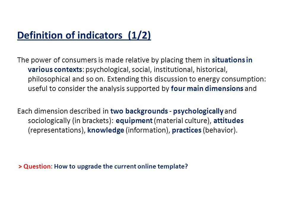 Definition of indicators (1/2) The power of consumers is made relative by placing them in situations in various contexts: psychological, social, institutional, historical, philosophical and so on.