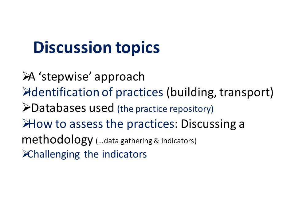 A stepwise approach Identification of practices (building, transport) Databases used (the practice repository) How to assess the practices: Discussing a methodology (…data gathering & indicators) Challenging the indicators Discussion topics