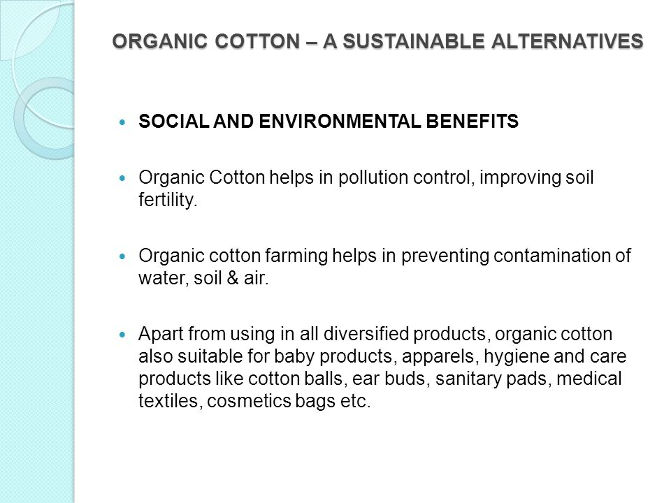 ORGANIC COTTON – A SUSTAINABLE ALTERNATIVES SOCIAL AND ENVIRONMENTAL BENEFITS Organic Cotton helps in pollution control, improving soil fertility. Org