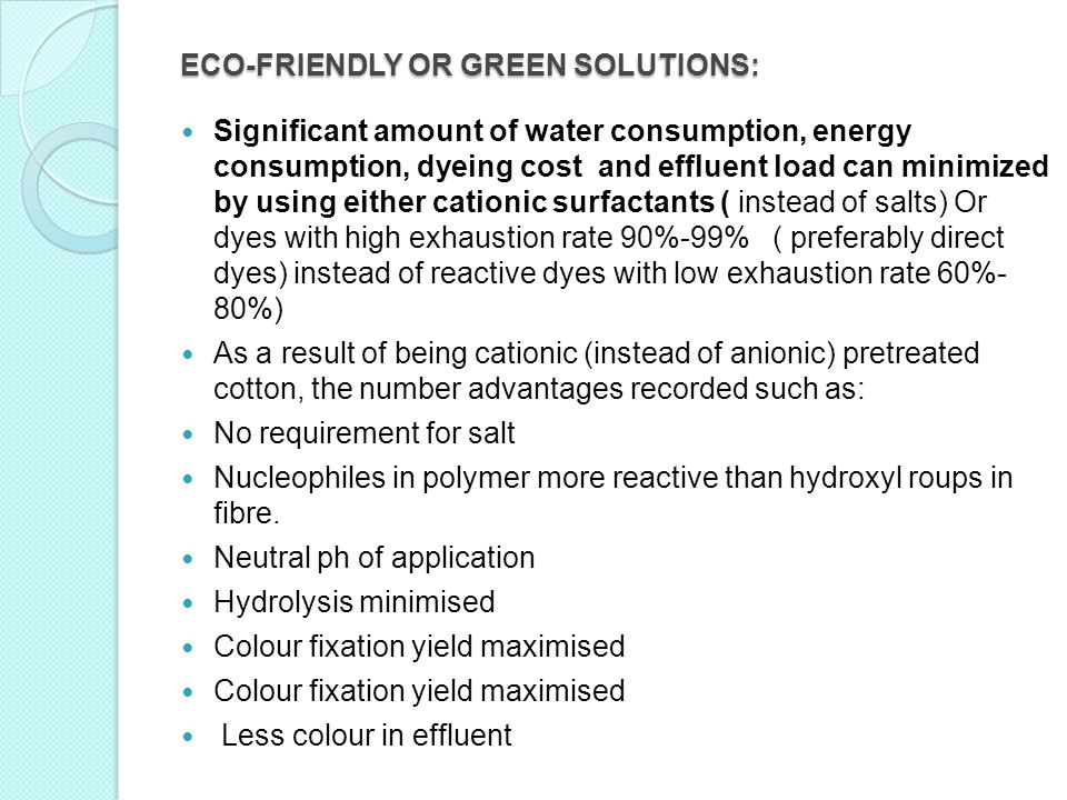 ECO-FRIENDLY OR GREEN SOLUTIONS: Significant amount of water consumption, energy consumption, dyeing cost and effluent load can minimized by using either cationic surfactants ( instead of salts) Or dyes with high exhaustion rate 90%-99% ( preferably direct dyes) instead of reactive dyes with low exhaustion rate 60%- 80%) As a result of being cationic (instead of anionic) pretreated cotton, the number advantages recorded such as: No requirement for salt Nucleophiles in polymer more reactive than hydroxyl roups in fibre.