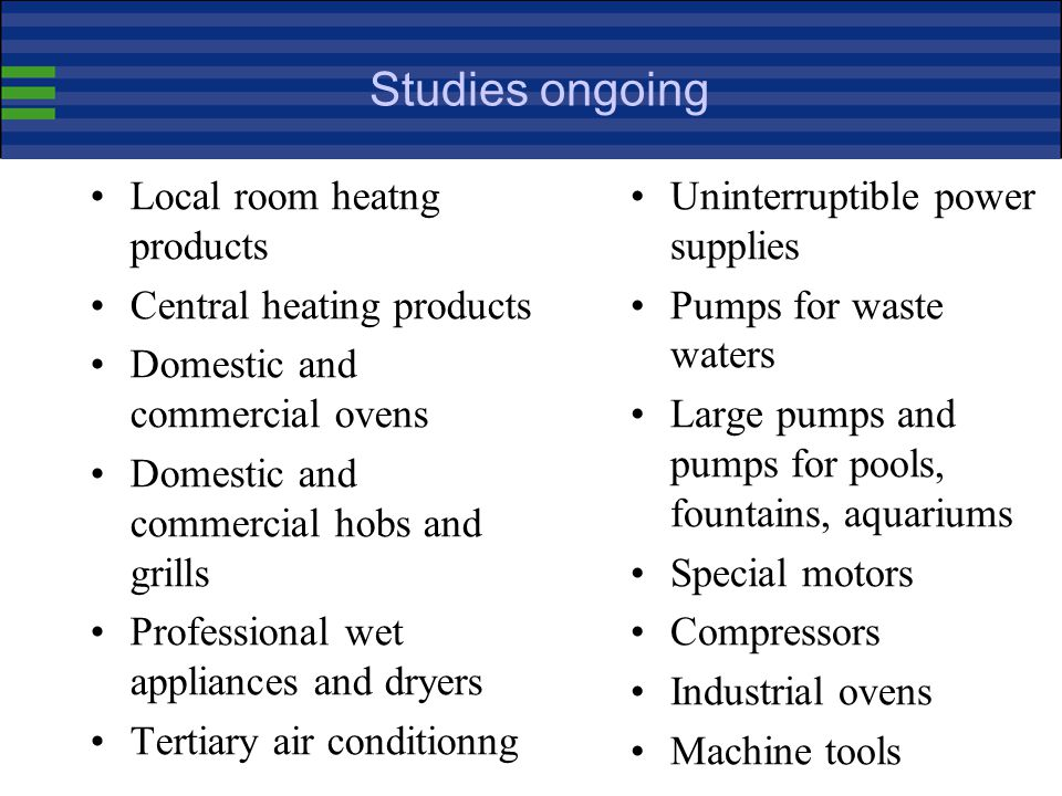 Studies completed Boilers Water heaters PC-s and computer monitors Imaging equipment Residential ventilation and kitchen hoods Electric pumps Commerci