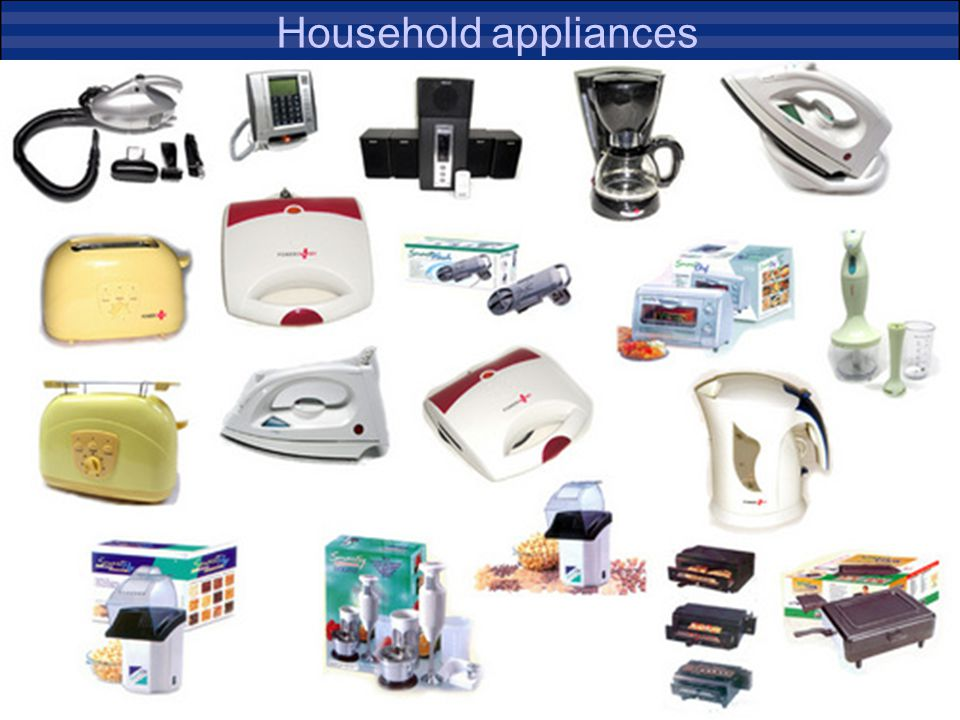 Household Appliances Washing machines Clothes dryers Dish washing machines Electric ovens Hot plates Microwaves Toasters Fryers Grinders, coffee machi