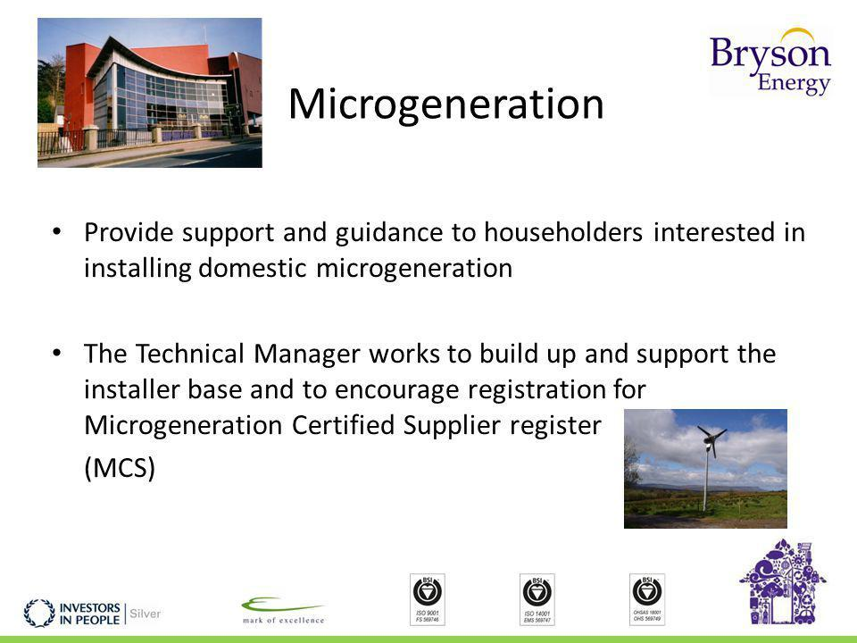Microgeneration Provide support and guidance to householders interested in installing domestic microgeneration The Technical Manager works to build up