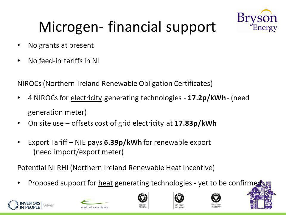 Microgen- financial support No grants at present No feed-in tariffs in NI NIROCs (Northern Ireland Renewable Obligation Certificates) 4 NIROCs for electricity generating technologies - 17.2p/kWh - (need generation meter) On site use – offsets cost of grid electricity at 17.83p/kWh Export Tariff – NIE pays 6.39p/kWh for renewable export (need import/export meter) Potential NI RHI (Northern Ireland Renewable Heat Incentive) Proposed support for heat generating technologies - yet to be confirmed