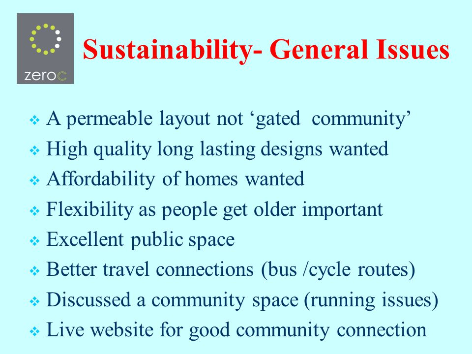 Sustainability- General Issues A permeable layout not gated community High quality long lasting designs wanted Affordability of homes wanted Flexibility as people get older important Excellent public space Better travel connections (bus /cycle routes) Discussed a community space (running issues) Live website for good community connection