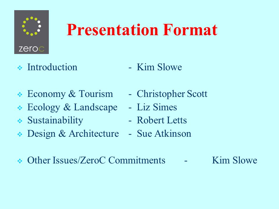 Presentation Format Introduction- Kim Slowe Economy & Tourism - Christopher Scott Ecology & Landscape- Liz Simes Sustainability- Robert Letts Design & Architecture- Sue Atkinson Other Issues/ZeroC Commitments -Kim Slowe