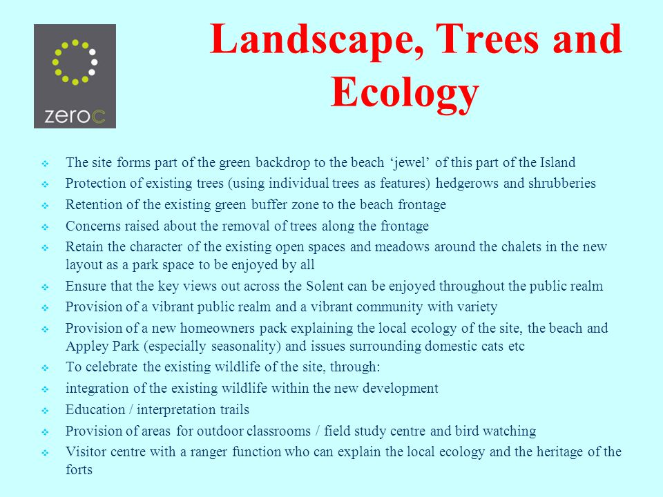 Landscape, Trees and Ecology The Site The site forms part of the green backdrop to the beach jewel of this part of the Island Protection of existing trees (using individual trees as features) hedgerows and shrubberies Retention of the existing green buffer zone to the beach frontage Concerns raised about the removal of trees along the frontage Retain the character of the existing open spaces and meadows around the chalets in the new layout as a park space to be enjoyed by all Ensure that the key views out across the Solent can be enjoyed throughout the public realm Provision of a vibrant public realm and a vibrant community with variety Provision of a new homeowners pack explaining the local ecology of the site, the beach and Appley Park (especially seasonality) and issues surrounding domestic cats etc To celebrate the existing wildlife of the site, through: integration of the existing wildlife within the new development Education / interpretation trails Provision of areas for outdoor classrooms / field study centre and bird watching Visitor centre with a ranger function who can explain the local ecology and the heritage of the forts