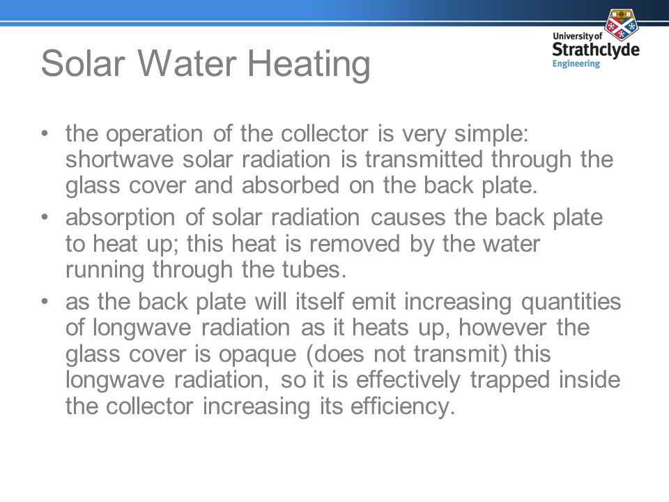 Solar Water Heating the operation of the collector is very simple: shortwave solar radiation is transmitted through the glass cover and absorbed on th